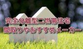 完全分離型二世帯住宅の間取りや費用&おすすめハウスメーカー