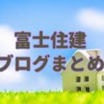 富士住建のブログまとめ。おすすめ出来る住宅メーカーか検証!