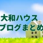 大和(ダイワ)ハウスブログのまとめ。良い住宅メーカーの条件とは?