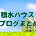 積水ハウスブログのまとめ。自分に合う住宅メーカーとは?