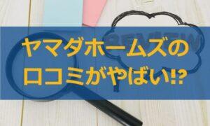 ヤマダホームズの評判・口コミがやばい!?