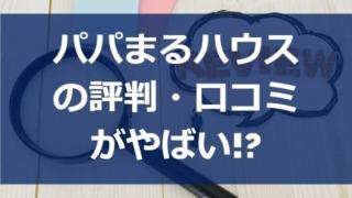 パパまるハウスの評判・口コミがやばい!?