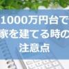 1000万円台で家を建てる(土地あり)時の注意点